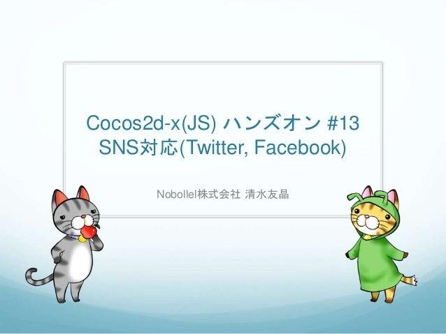 Cocos2d-x(JS) ハンズオン #13 SNS対応(Twitter, Facebook) Nobollel株式会社 清水友晶