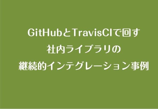 GitHubとTravisCIで回す 社内ライブラリの 継続的インテグレーション事例