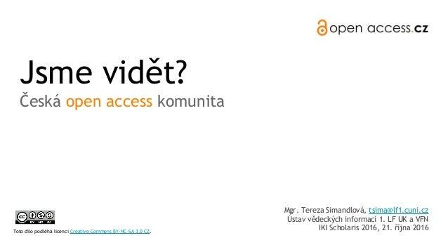 Jsme vidět? Česká open access komunita Mgr. Tereza Simandlová, tsima@lf1.cuni.cz Ústav vědeckých informací 1. LF UK a VFN ...