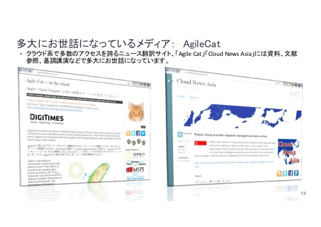 13 多大にお世話になっているメディア: AgileCat • クラウド系で多数のアクセスを誇るニュース翻訳サイト、「AgileCat」「CloudNewsAsia」には資料、文献 参照、基調講演などで多大にお世話になっています。
