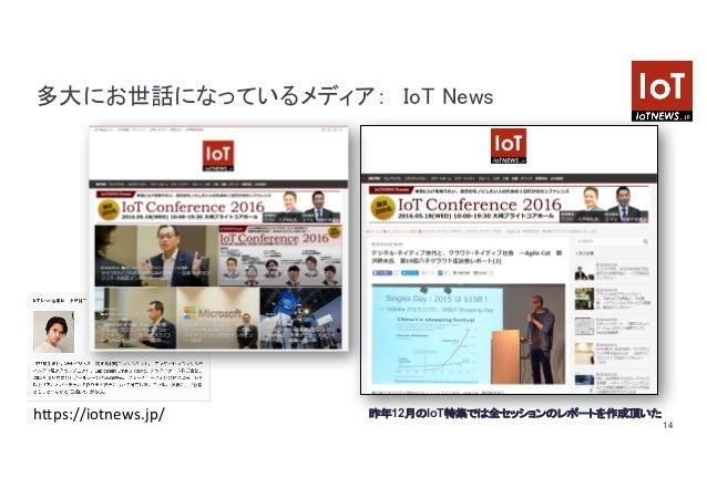 14 多大にお世話になっているメディア: IoT News https://iotnews.jp/ 昨年12月のIoT特集では全セッションのレポートを作成頂いた