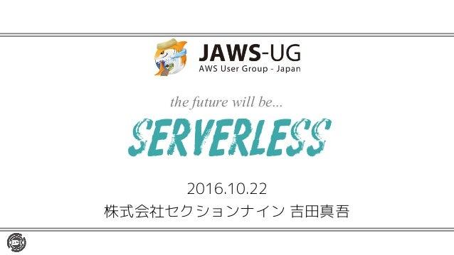 the future will be... 2016.10.22 株式会社セクションナイン 吉田真吾 serverless