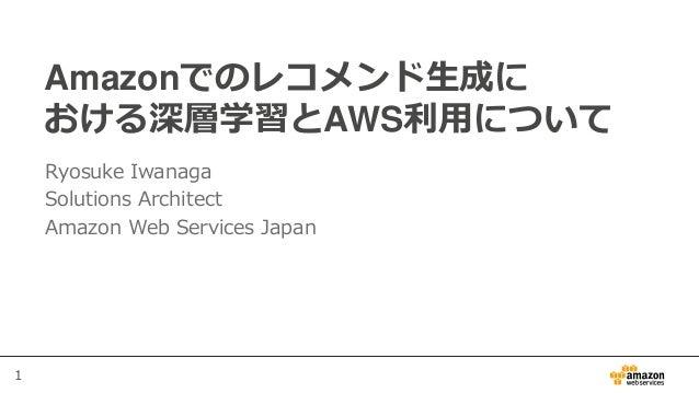 1 Amazonでのレコメンド生成に おける深層学習とAWS利用について Ryosuke Iwanaga Solutions Architect Amazon Web Services Japan