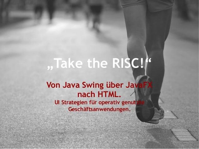 """""""Take the RISC!"""" Von Java Swing über JavaFX nach HTML. UI Strategien für operativ genutzte Geschäftsanwendungen."""