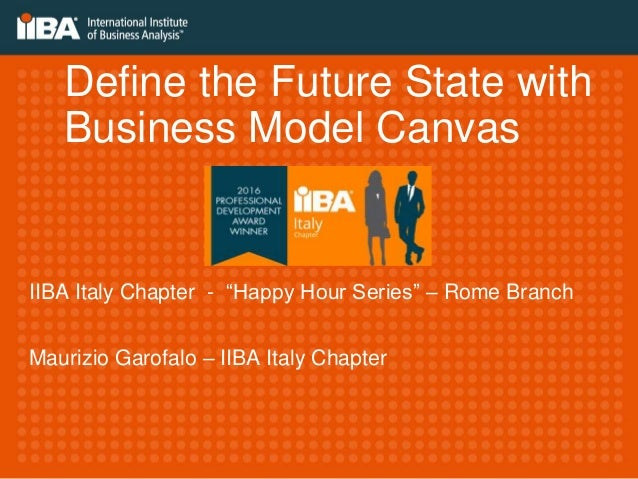 "Define the Future State with Business Model Canvas Maurizio Garofalo – IIBA Italy Chapter IIBA Italy Chapter - ""Happy Hour..."