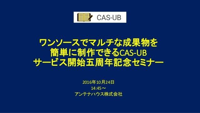ワンソースでマルチな成果物を 簡単に制作できるCAS-UB サービス開始五周年記念セミナー 2016年10月24日 14:45~ アンテナハウス株式会社