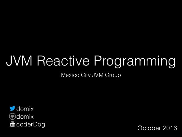 JVM Reactive Programming Mexico City JVM Group October 2016 domix domix coderDog