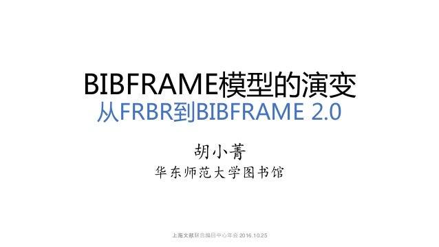 BIBFRAME模型的演变 从FRBR到BIBFRAME 2.0 胡小菁 华东师范大学图书馆 上海文献联合编目中心年会 2016.10.25