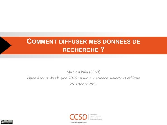 COMMENT DIFFUSER MES DONNÉES DE RECHERCHE ? Marilou Pain (CCSD) Open Access Week Lyon 2016 : pour une science ouverte et é...