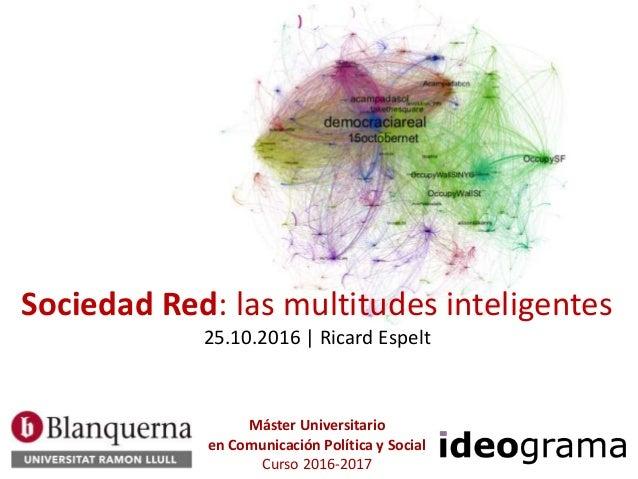 Sociedad Red: las multitudes inteligentes 25.10.2016 | Ricard Espelt Máster Universitario en Comunicación Política y Socia...