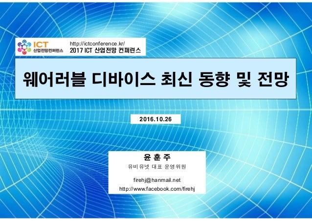 웨어러블 디바이스 최신 동향 및 전망 http://ictconference.kr/ 2017 ICT 산업전망 컨퍼런스 윤 훈 주 유비유넷 대표 운영위원 firehj@hanmail.net http://www.facebook...