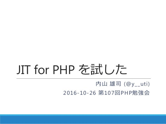 JIT for PHP を試した 内山 雄司 (@y__uti) 2016-10-26 第107回PHP勉強会