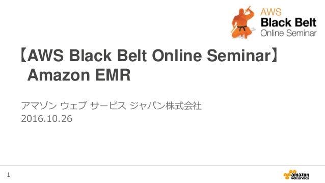 1 【AWS Black Belt Online Seminar】 Amazon EMR アマゾン ウェブ サービス ジャパン株式会社 2016.10.26