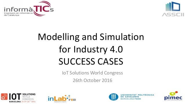 Modelling and Simulation for Industry 4.0 SUCCESS CASES IoT Solutions World Congress 26th October 2016