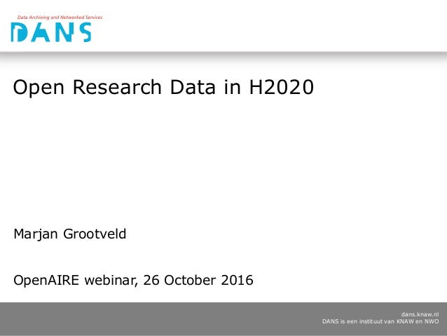 dans.knaw.nl DANS is een instituut van KNAW en NWO Open Research Data in H2020 Marjan Grootveld OpenAIRE webinar, 26 Octob...