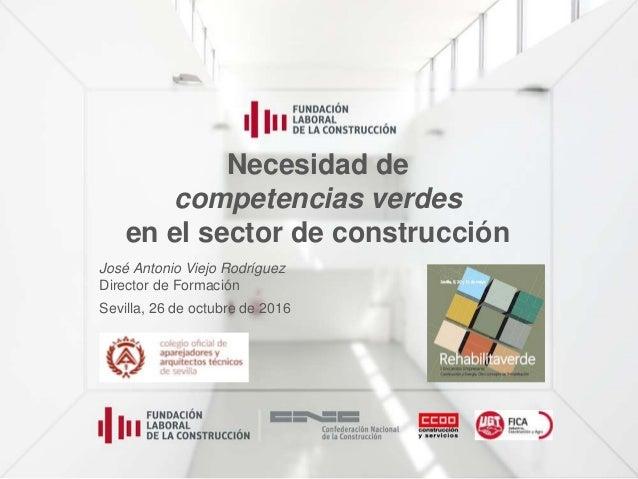 Necesidad de competencias verdes en el sector de construcción José Antonio Viejo Rodríguez Director de Formación Sevilla, ...