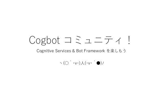Cogbot コミュニティ! Cognitive Services & Bot Framework を楽しもう ヽ(○`・v・)人(・v・´●)ノ