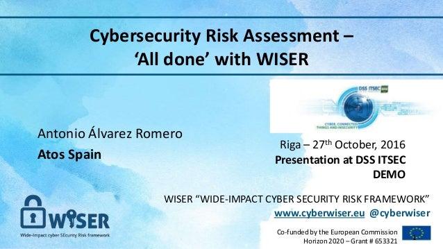 "WISER ""WIDE-IMPACT CYBER SECURITY RISK FRAMEWORK"" www.cyberwiser.eu @cyberwiser Co-funded by the European Commission Horiz..."