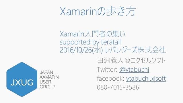 Xamarinの歩き方 Xamarin入門者の集い supported by teratail 2016/10/26(水) レバレジーズ株式会社 田淵義人@エクセルソフト Twitter: @ytabuchi facebook: ytabuch...