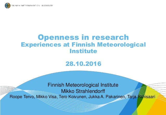 Openness in research Experiences at Finnish Meteorological Institute 28.10.2016 Finnish Meteorological Institute Mikko Str...