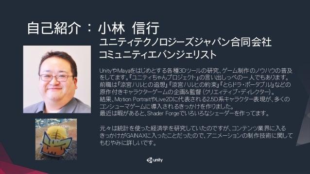 自己紹介 : 小林 信行 ユニティテクノロジーズジャパン合同会社 コミュニティエバンジェリスト  UnityやMayaをはじめとする各種3Dツールの研究、ゲーム制作のノウハウの普及 をしてます。『ユニティちゃんプロジェクト』の言い出しっぺの一人...