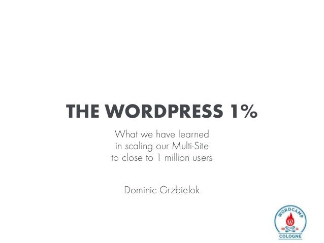 THE WORDPRESS 1% What we have learned in scaling our Multi-Site to close to 1 million users Dominic Grzbielok