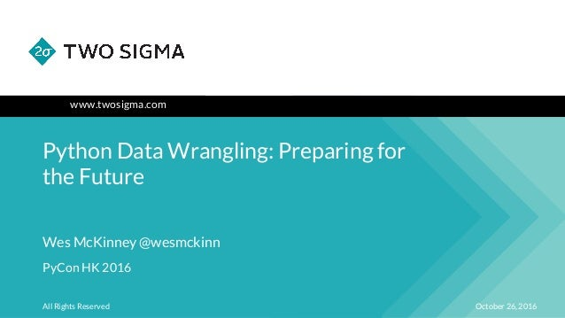 www.twosigma.com Python Data Wrangling: Preparing for the Future October 26, 2016All Rights Reserved Wes McKinney @wesmcki...