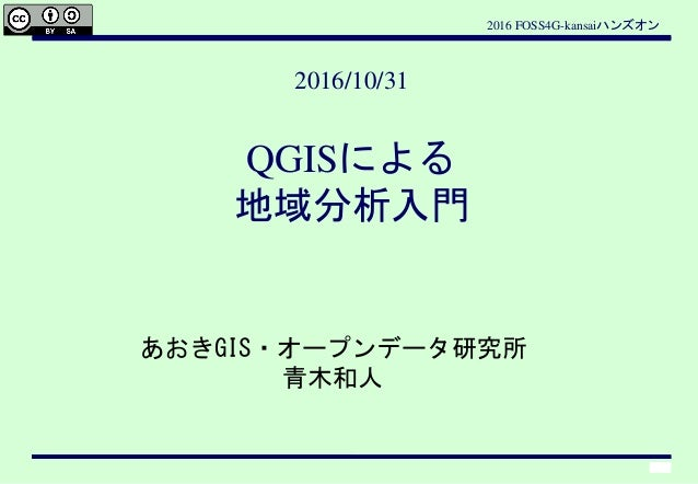 2016 FOSS4G-kansaiハンズオン 1 あおきGIS・オープンデータ研究所 青木和人 2016/10/31 QGISによる 地域分析入門