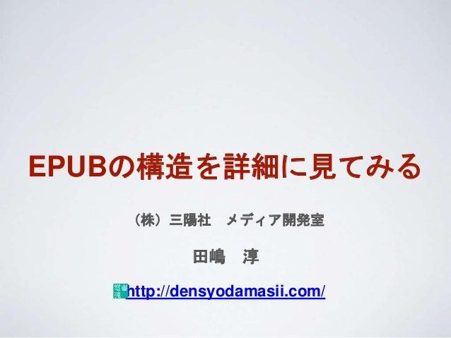 EPUBの構造を詳細に見てみる (株)三陽社 メディア開発室 田嶋 淳 http://densyodamasii.com/