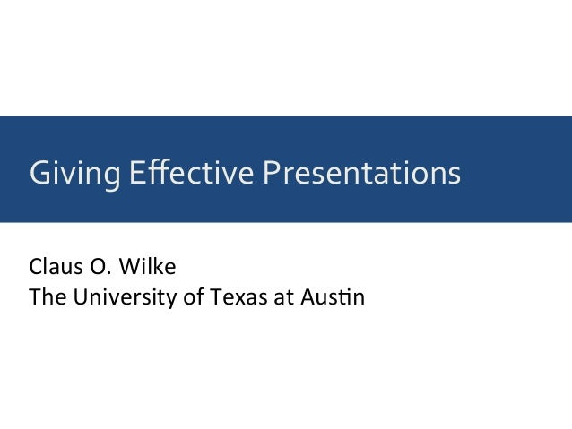 Giving	Effective	Presentations	 Claus	O.	Wilke	 The	University	of	Texas	at	Aus9n