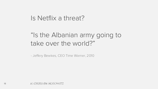 """18 Is Netflix a threat? """"Is the Albanian army going to take over the world?"""" - Jeffery Bewkes, CEO Time Warner, 2010"""