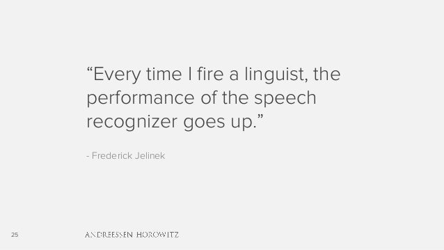 "25 ""Every time I fire a linguist, the performance of the speech recognizer goes up."" - Frederick Jelinek"