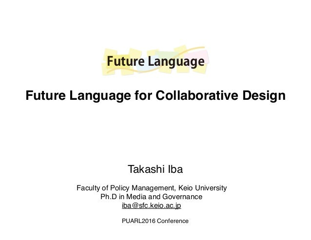 Future Language Faculty of Policy Management, Keio University Ph.D in Media and Governance iba@sfc.keio.ac.jp Takashi Iba ...