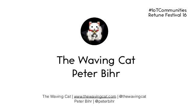The Waving Cat | www.thewavingcat.com | @thewavingcat Peter Bihr | @peterbihr The Waving Cat Peter Bihr #IoTCommunities Re...