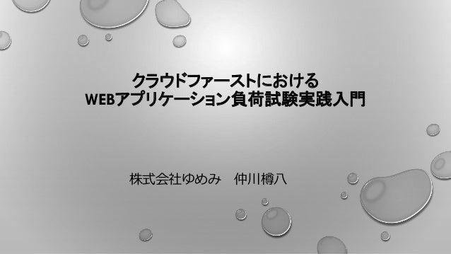 クラウドファーストにおける WEBアプリケーション負荷試験実践入門 株式会社ゆめみ 仲川樽八