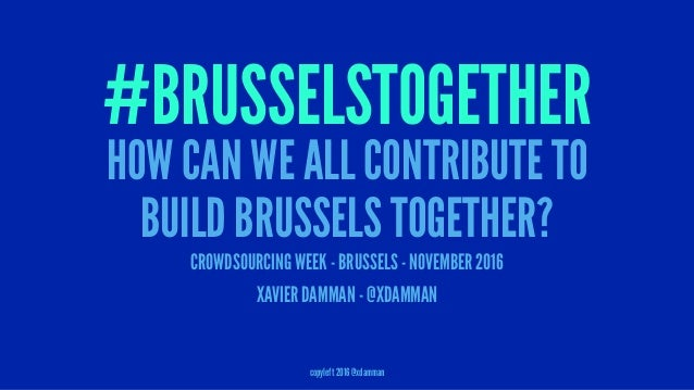 #BRUSSELSTOGETHER HOW CAN WE ALL CONTRIBUTE TO BUILD BRUSSELS TOGETHER? CROWDSOURCING WEEK - BRUSSELS - NOVEMBER 2016 XAVI...