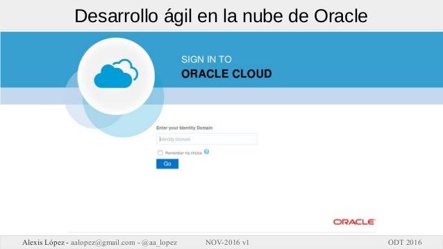 ODT 2016Alexis López - aalopez@gmail.com - @aa_lopez NOV-2016 v1 Desarrollo ágil en la nube de Oracle