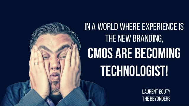 IN A WORLD WHERE EXPERIENCE IS THE NEW BRANDING, CMOS ARE BECOMING TECHNOLOGIST! LAURENT BOUTY THE BEYONDERS