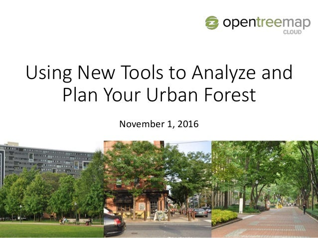 Using New Tools to Analyze and Plan Your Urban Forest November 1, 2016