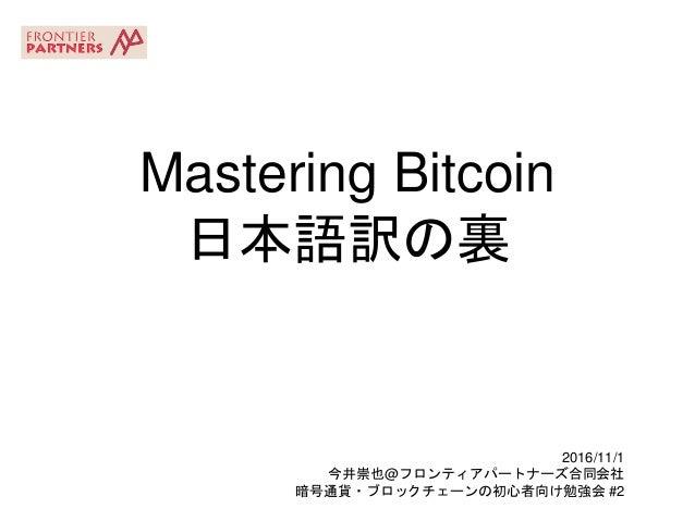 Mastering Bitcoin 日本語訳の裏 2016/11/1 今井崇也@フロンティアパートナーズ合同会社 暗号通貨・ブロックチェーンの初心者向け勉強会 #2