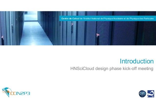 Centre de Calcul de l'Institut National de Physique Nucléaire et de Physique des Particules Introduction HNSciCloud design...