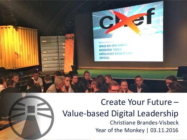 Create Your Future – Value-based Digital Leadership Christiane Brandes-Visbeck Year of the Monkey | 03.11.2016