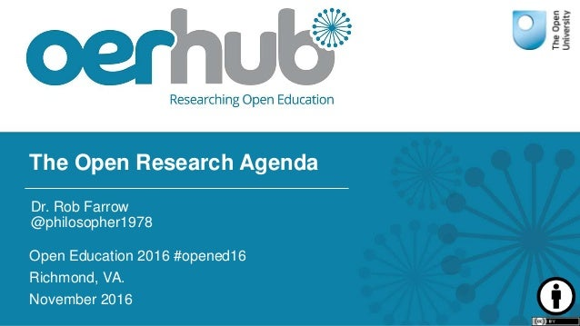 The Open Research Agenda Open Education 2016 #opened16 Richmond, VA. November 2016 Dr. Rob Farrow @philosopher1978