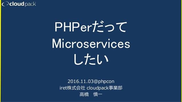 PHPerだって Microservices したい 2016.11.03@phpcon iret株式会社 cloudpack事業部 高橋 慎一