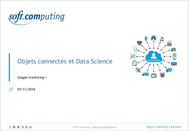 © Soft Computing – www.softcomputing.com Objets connectés et Data Science Usages marketing ? 03/11/2016