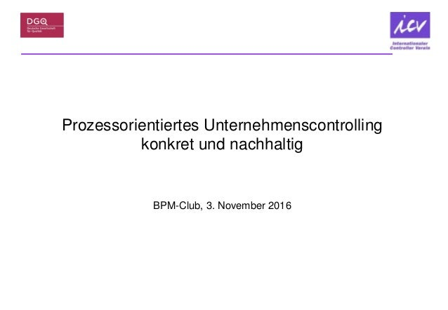 Prozessorientiertes Unternehmenscontrolling konkret und nachhaltig BPM-Club, 3. November 2016