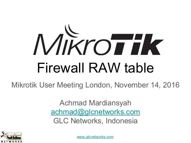 www.glcnetworks.com Firewall RAW table Mikrotik User Meeting London, November 14, 2016 Achmad Mardiansyah achmad@glcnetwor...