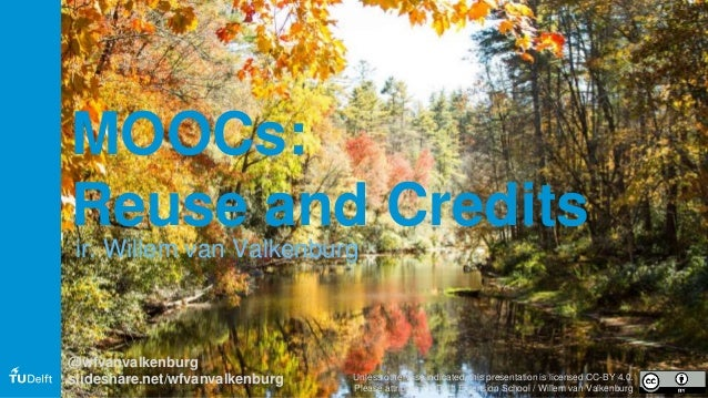 MOOCs: Reuse and Credits ir. Willem van Valkenburg @wfvanvalkenburg slideshare.net/wfvanvalkenburg Unless otherwise indica...