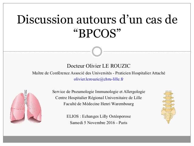 """Discussion autours d'un cas de """"BPCOS"""" Docteur Olivier LE ROUZIC Maître de Conférence Associé des Universités - Praticien ..."""