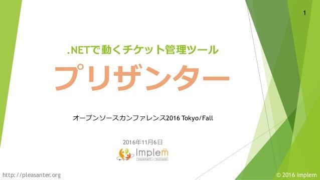 © 2016 Implemhttp://pleasanter.org 2016年11月6日 1 プリザンター オープンソースカンファレンス2016 Tokyo/Fall .NETで動くチケット管理ツール